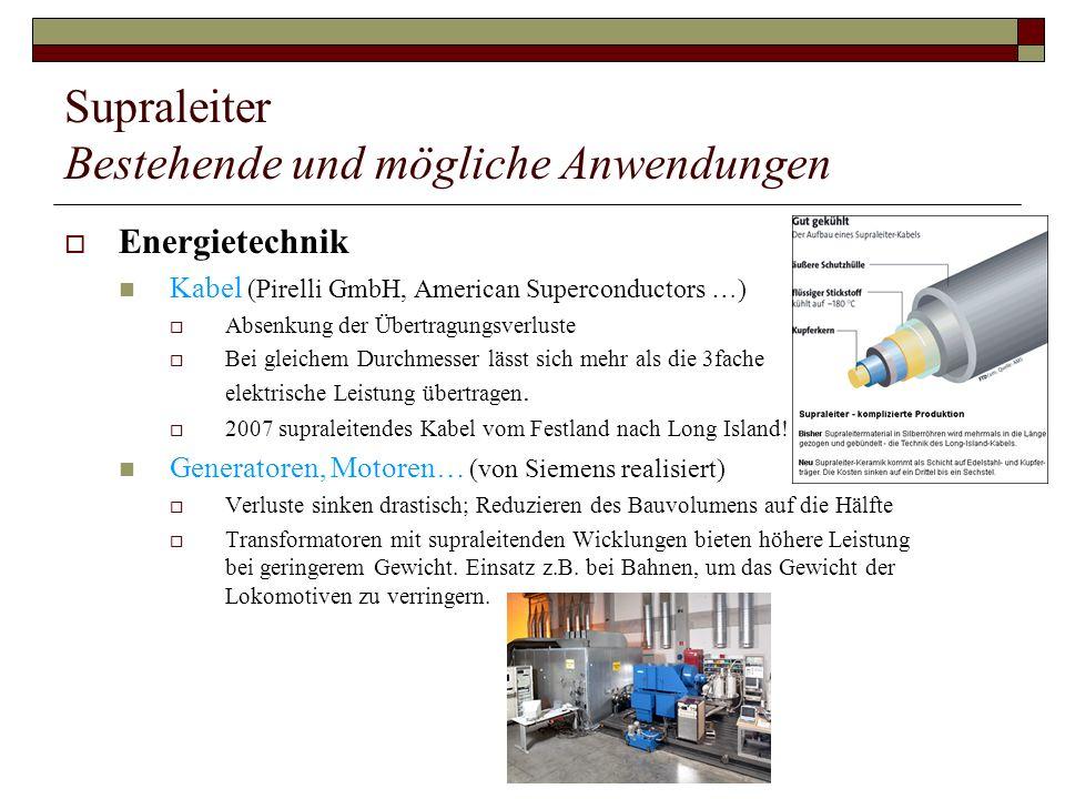 Supraleiter Bestehende und mögliche Anwendungen Energietechnik Kabel (Pirelli GmbH, American Superconductors …) Absenkung der Übertragungsverluste Bei