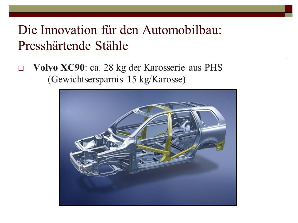 Die Innovation für den Automobilbau: Presshärtende Stähle Volvo XC90: ca. 28 kg der Karosserie aus PHS (Gewichtsersparnis 15 kg/Karosse)