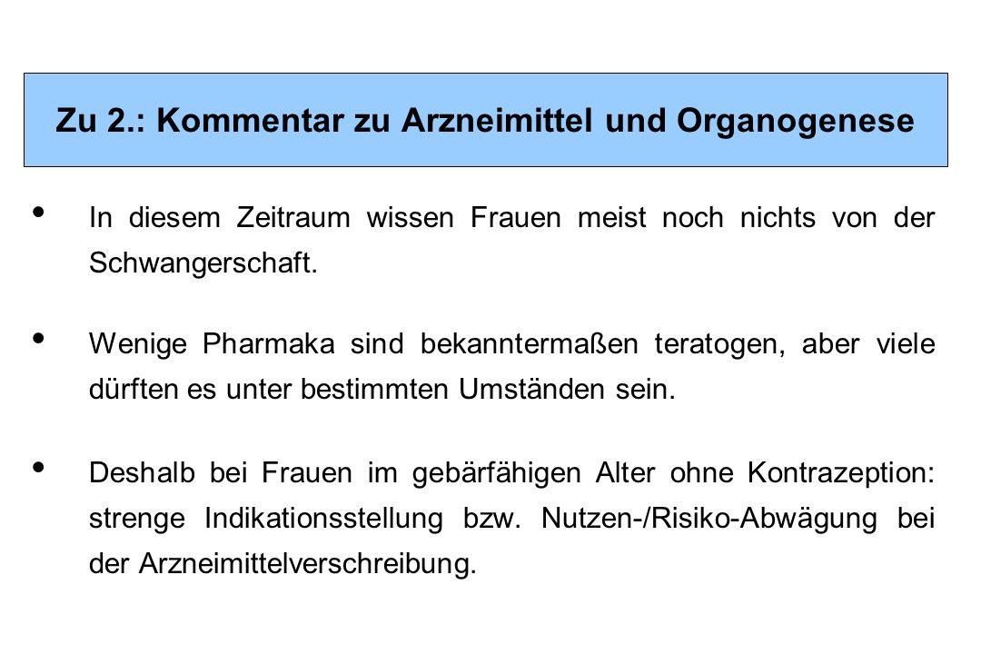 Zu 2.: Kommentar zu Arzneimittel und Organogenese In diesem Zeitraum wissen Frauen meist noch nichts von der Schwangerschaft. Wenige Pharmaka sind bek