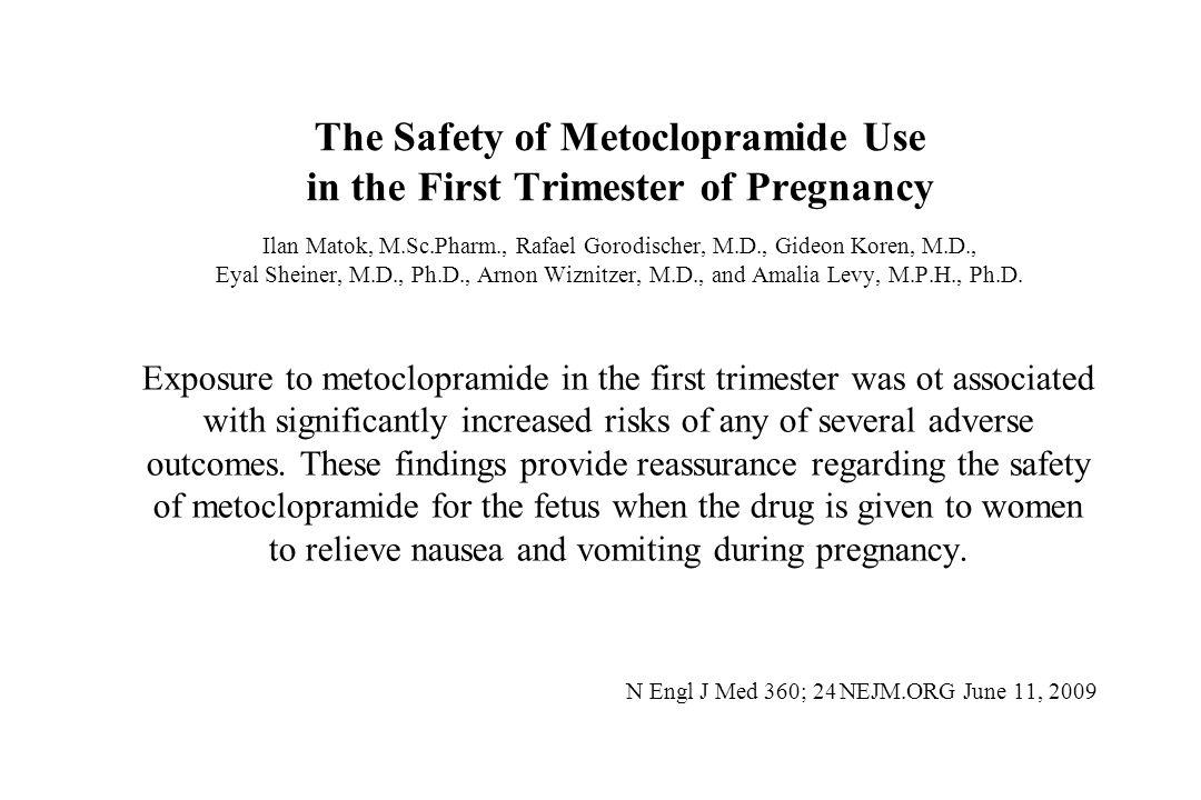 The Safety of Metoclopramide Use in the First Trimester of Pregnancy Ilan Matok, M.Sc.Pharm., Rafael Gorodischer, M.D., Gideon Koren, M.D., Eyal Shein