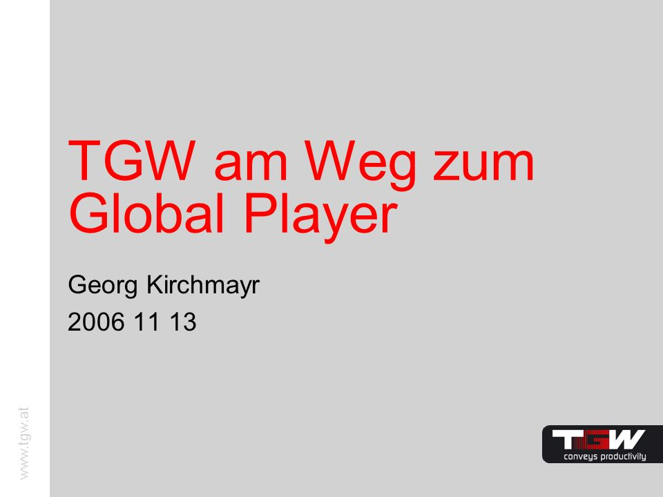 www.tgw.at TGW am Weg zum Global Player Georg Kirchmayr 2006 11 13