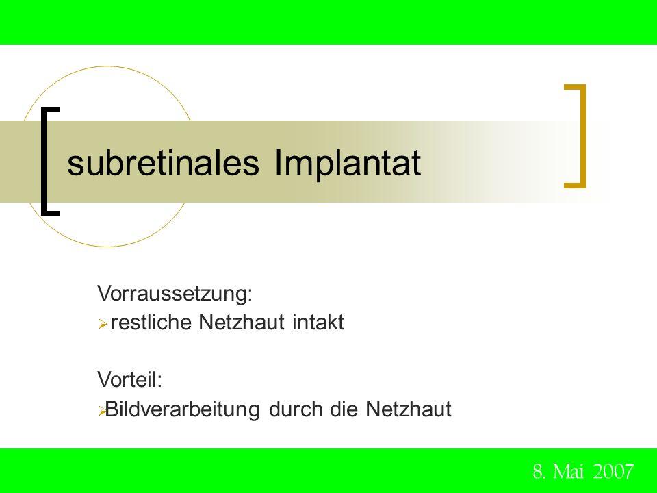 subretinales Implantat 8. Mai 2007 Vorraussetzung: restliche Netzhaut intakt Vorteil: Bildverarbeitung durch die Netzhaut