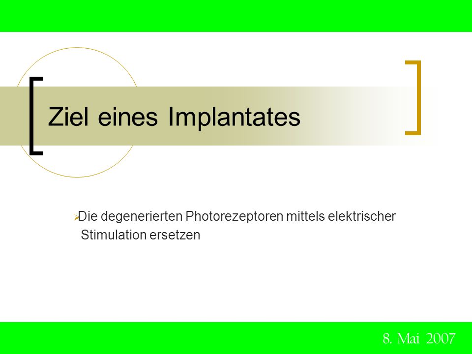 Ziel eines Implantates Die degenerierten Photorezeptoren mittels elektrischer Stimulation ersetzen 8. Mai 2007