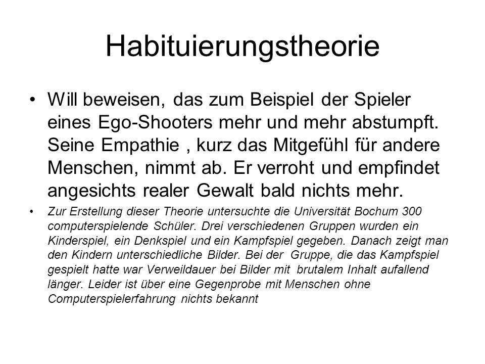 Habituierungstheorie Will beweisen, das zum Beispiel der Spieler eines Ego-Shooters mehr und mehr abstumpft. Seine Empathie, kurz das Mitgefühl für an