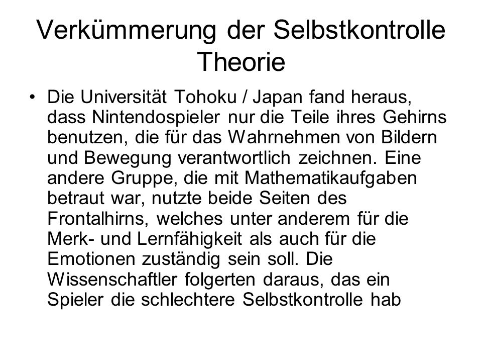 Verkümmerung der Selbstkontrolle Theorie Die Universität Tohoku / Japan fand heraus, dass Nintendospieler nur die Teile ihres Gehirns benutzen, die fü