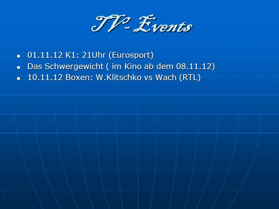 TV- Events 01.11.12 K1: 21Uhr (Eurosport) Das Schwergewicht ( im Kino ab dem 08.11.12) 10.11.12 Boxen: W.Klitschko vs Wach (RTL)