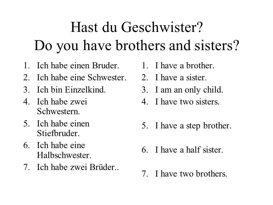 Hast du Geschwister? Do you have brothers and sisters? 1.Ich habe einen Bruder. 2.Ich habe eine Schwester. 3.Ich bin Einzelkind. 4.Ich habe zwei Schwe
