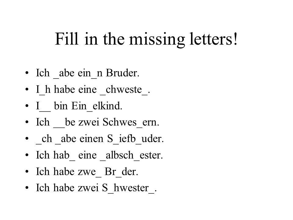 Fill in the missing letters! Ich _abe ein_n Bruder. I_h habe eine _chweste_. I__ bin Ein_elkind. Ich __be zwei Schwes_ern. _ch _abe einen S_iefb_uder.