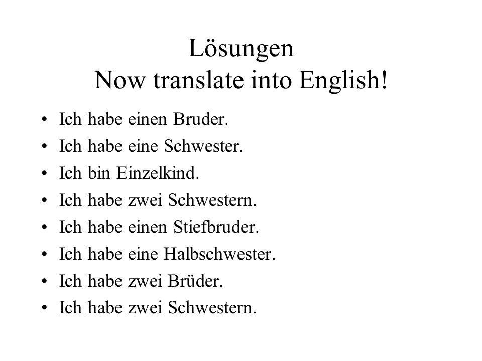 Lösungen Now translate into English! Ich habe einen Bruder. Ich habe eine Schwester. Ich bin Einzelkind. Ich habe zwei Schwestern. Ich habe einen Stie