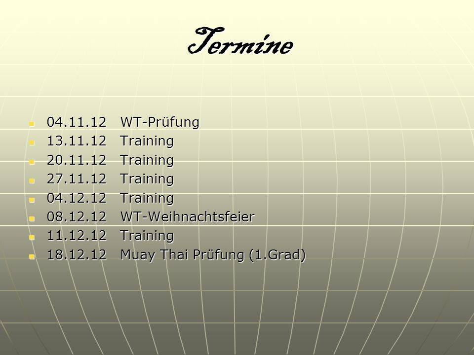 Termine 04.11.12 WT-Prüfung 04.11.12 WT-Prüfung 13.11.12 Training 13.11.12 Training 20.11.12 Training 20.11.12 Training 27.11.12 Training 27.11.12 Tra