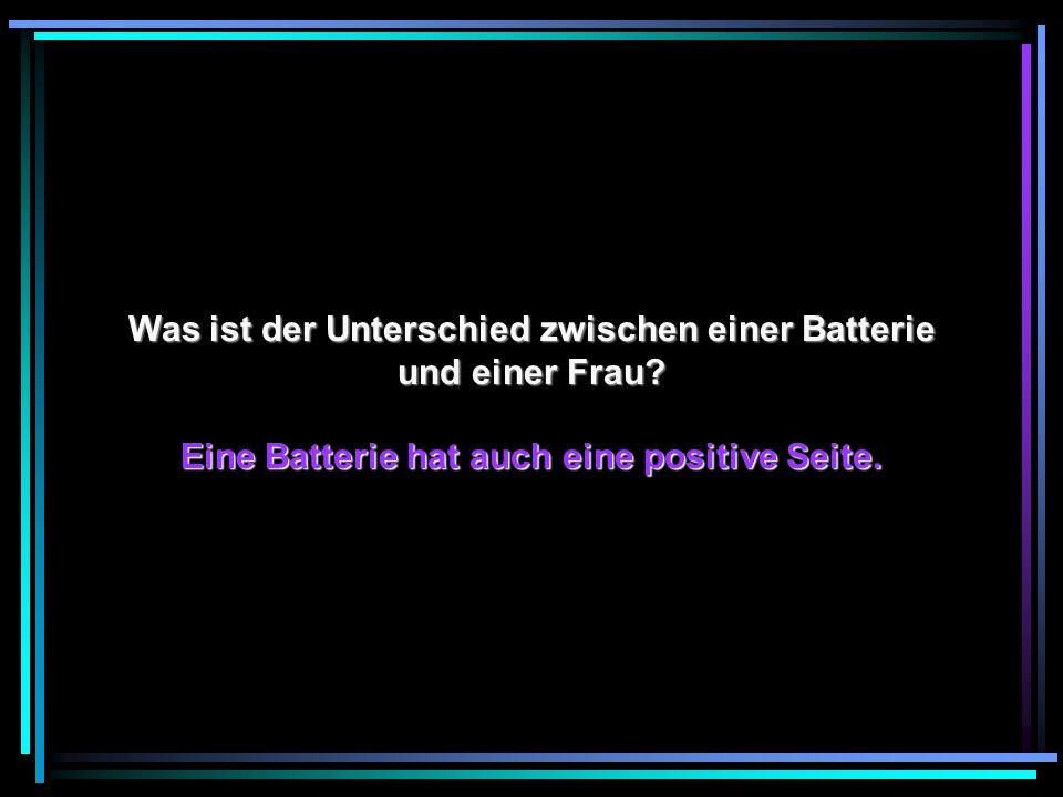 Was ist der Unterschied zwischen einer Batterie und einer Frau? Eine Batterie hat auch eine positive Seite.