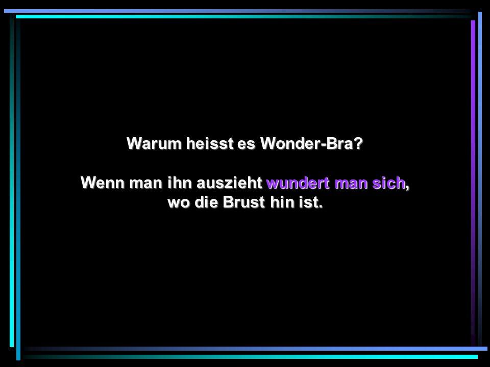 Warum heisst es Wonder-Bra? Wenn man ihn auszieht wundert man sich, wo die Brust hin ist.