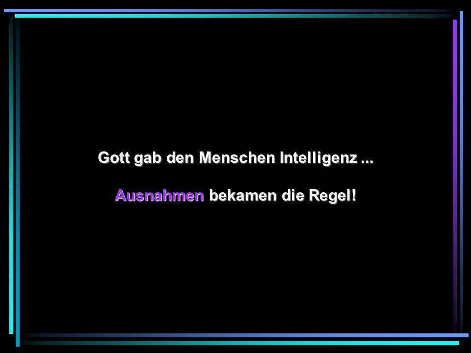 Gott gab den Menschen Intelligenz... Ausnahmen bekamen die Regel!