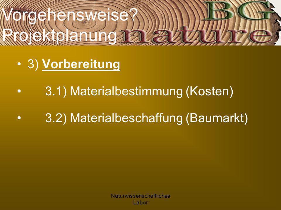 Naturwissenschaftliches Labor 3) Vorbereitung 3.1) Materialbestimmung (Kosten) 3.2) Materialbeschaffung (Baumarkt) Vorgehensweise.