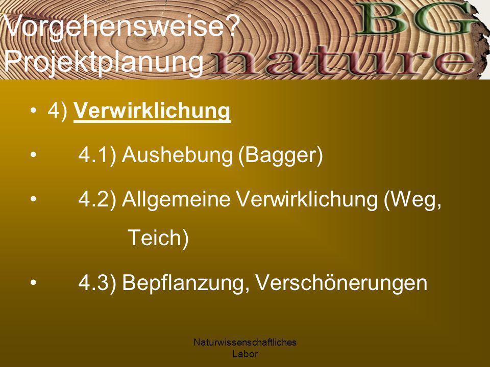 Naturwissenschaftliches Labor 4) Verwirklichung 4.1) Aushebung (Bagger) 4.2) Allgemeine Verwirklichung (Weg, Teich) 4.3) Bepflanzung, Verschönerungen Vorgehensweise.