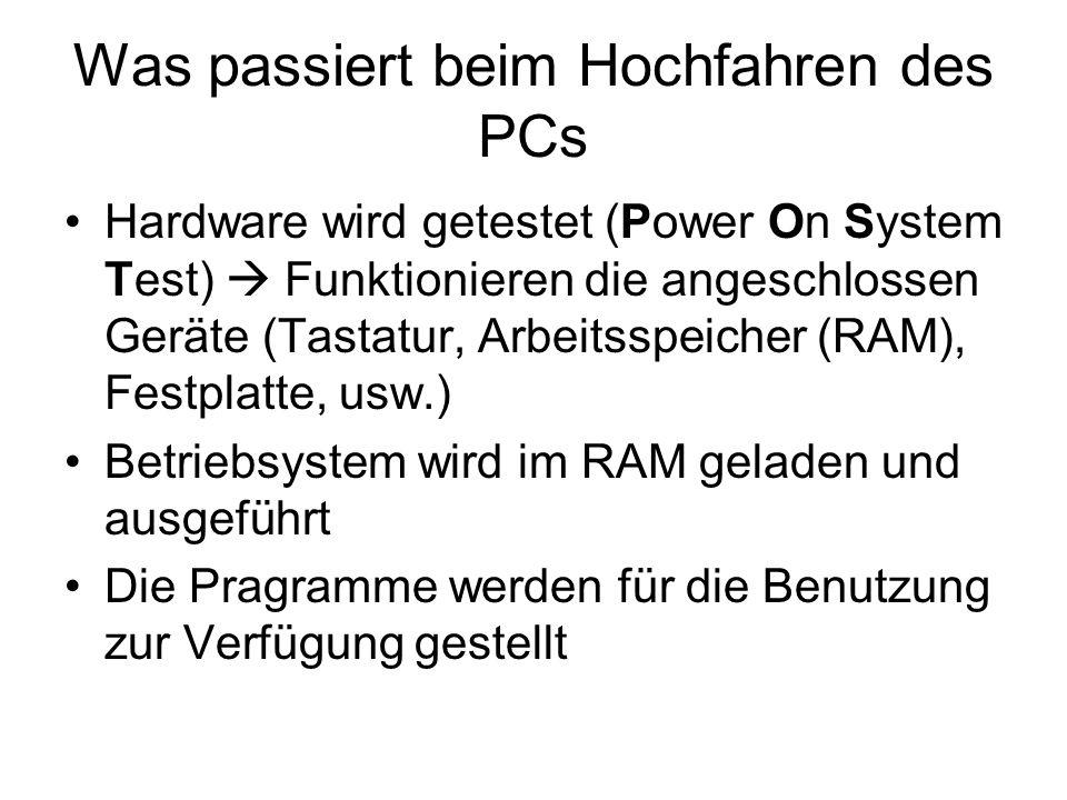 Was passiert beim Hochfahren des PCs Hardware wird getestet (Power On System Test) Funktionieren die angeschlossen Geräte (Tastatur, Arbeitsspeicher (RAM), Festplatte, usw.) Betriebsystem wird im RAM geladen und ausgeführt Die Pragramme werden für die Benutzung zur Verfügung gestellt