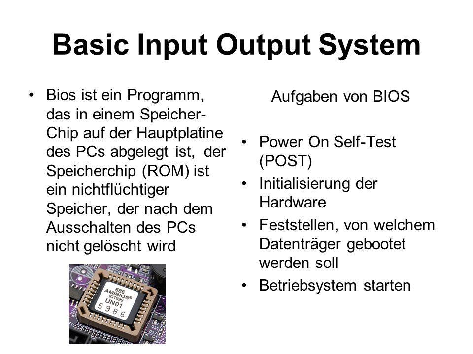 Basic Input Output System Bios ist ein Programm, das in einem Speicher- Chip auf der Hauptplatine des PCs abgelegt ist, der Speicherchip (ROM) ist ein nichtflüchtiger Speicher, der nach dem Ausschalten des PCs nicht gelöscht wird Aufgaben von BIOS Power On Self-Test (POST) Initialisierung der Hardware Feststellen, von welchem Datenträger gebootet werden soll Betriebsystem starten