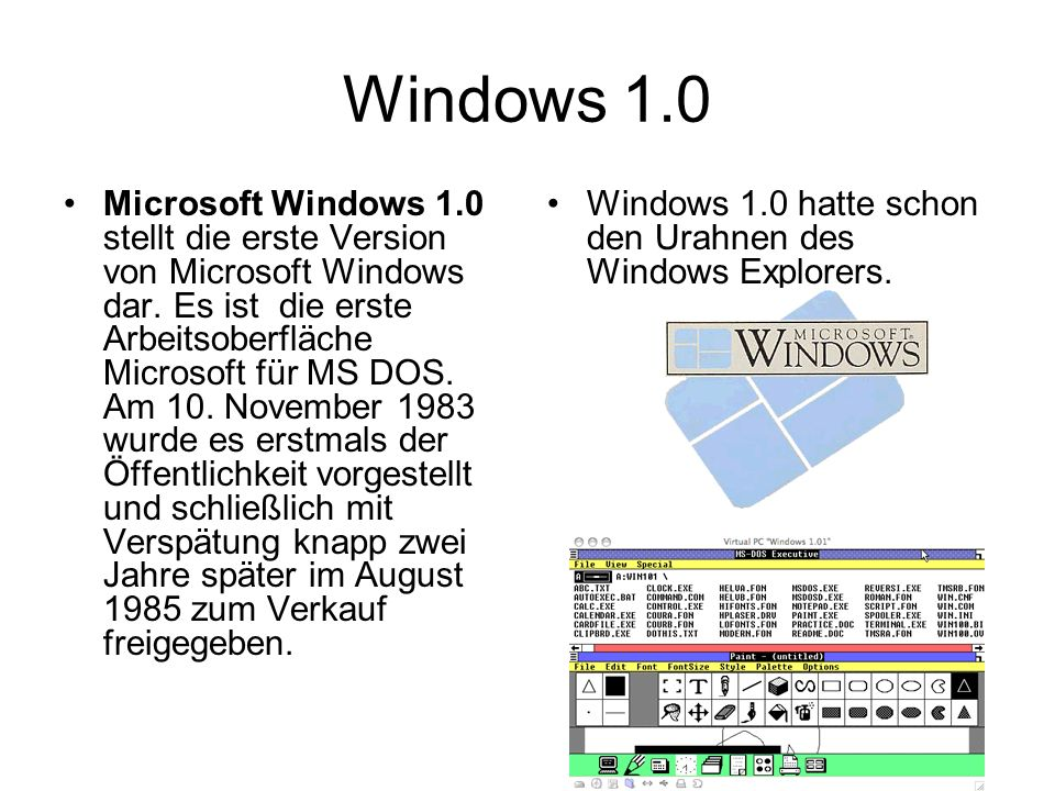 Windows 1.0 Microsoft Windows 1.0 stellt die erste Version von Microsoft Windows dar. Es ist die erste Arbeitsoberfläche Microsoft für MS DOS. Am 10.