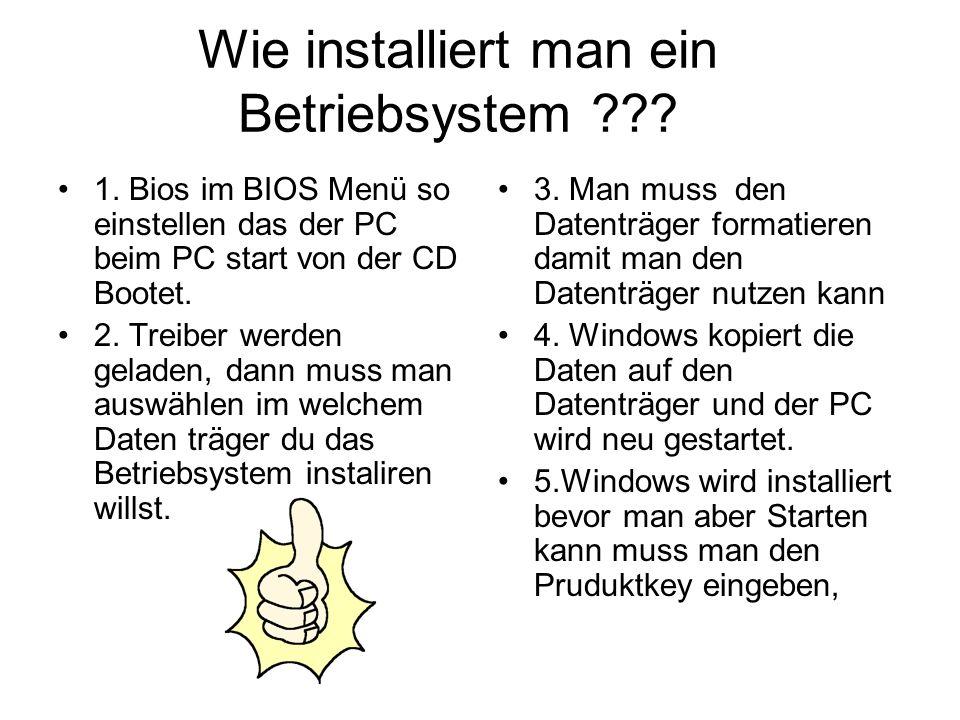 Wie installiert man ein Betriebsystem ??? 1. Bios im BIOS Menü so einstellen das der PC beim PC start von der CD Bootet. 2. Treiber werden geladen, da