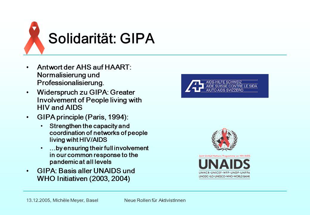 Neue Rollen für AktivistInnen13.12.2005, Michèle Meyer, Basel Solidarität: GIPA Antwort der AHS auf HAART: Normalisierung und Professionalisierung.