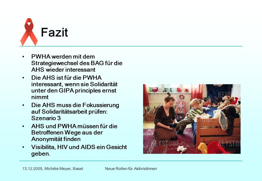 Neue Rollen für AktivistInnen13.12.2005, Michèle Meyer, Basel Fazit PWHA werden mit dem Strategiewechsel des BAG für die AHS wieder interessant Die AHS ist für die PWHA interessant, wenn sie Solidarität unter den GIPA principles ernst nimmt Die AHS muss die Fokussierung auf Solidaritätsarbeit prüfen: Szenario 3 AHS und PWHA müssen für die Betroffenen Wege aus der Anonymität finden Visibilita, HIV und AIDS ein Gesicht geben.