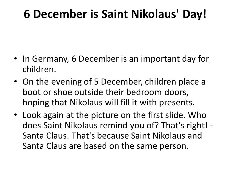 6 December is Saint Nikolaus' Day! In Germany, 6 December is an important day for children. On the evening of 5 December, children place a boot or sho