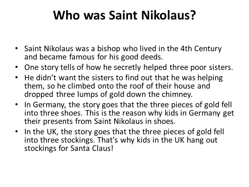 Who was Saint Nikolaus? Saint Nikolaus was a bishop who lived in the 4th Century and became famous for his good deeds. One story tells of how he secre