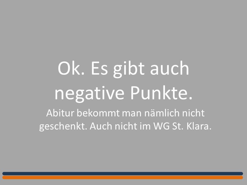 Ok. Es gibt auch negative Punkte. Abitur bekommt man nämlich nicht geschenkt. Auch nicht im WG St. Klara.