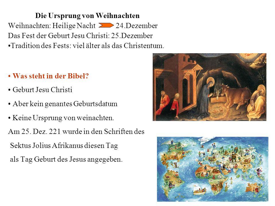 Die Ursprung von Weihnachten Weihnachten: Heilige Nacht 24.Dezember Das Fest der Geburt Jesu Christi: 25.Dezember Tradition des Fests: viel älter als