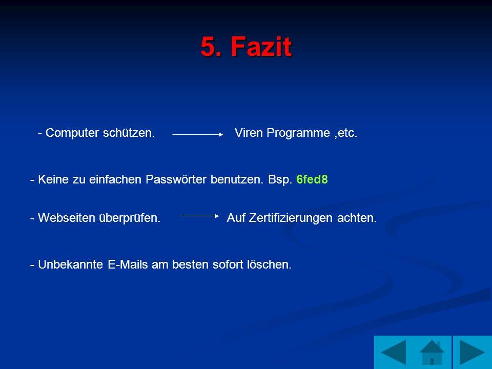 5. Fazit - Computer schützen. Viren Programme,etc. - Keine zu einfachen Passwörter benutzen. Bsp. 6fed8 - Webseiten überprüfen. Auf Zertifizierungen a