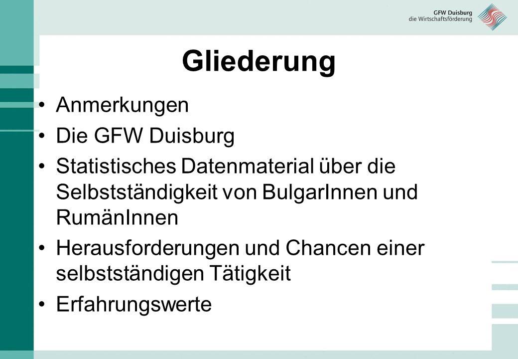 Gliederung Anmerkungen Die GFW Duisburg Statistisches Datenmaterial über die Selbstständigkeit von BulgarInnen und RumänInnen Herausforderungen und Ch