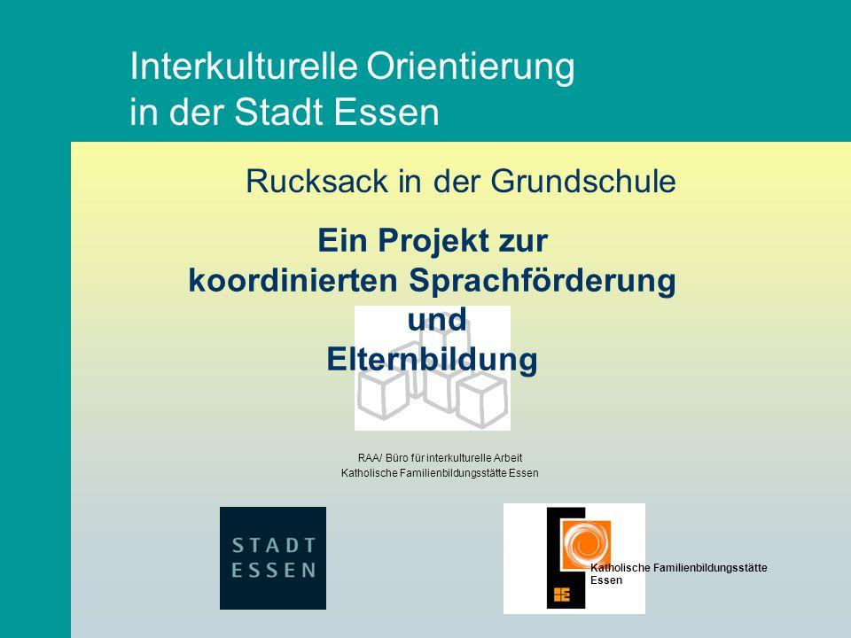 Interkulturelle Orientierung in der Stadt Essen RAA/ Büro für interkulturelle Arbeit Katholische Familienbildungsstätte Essen Rucksack in der Grundsch
