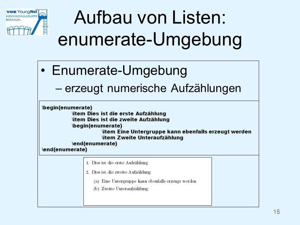 15 Aufbau von Listen: enumerate-Umgebung Enumerate-Umgebung –erzeugt numerische Aufzählungen \begin{enumerate} \item Dies ist die erste Aufzählung \it