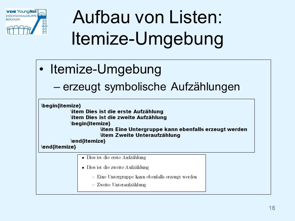 16 Aufbau von Listen: Itemize-Umgebung Itemize-Umgebung –erzeugt symbolische Aufzählungen \begin{itemize} \item Dies ist die erste Aufzählung \item Di