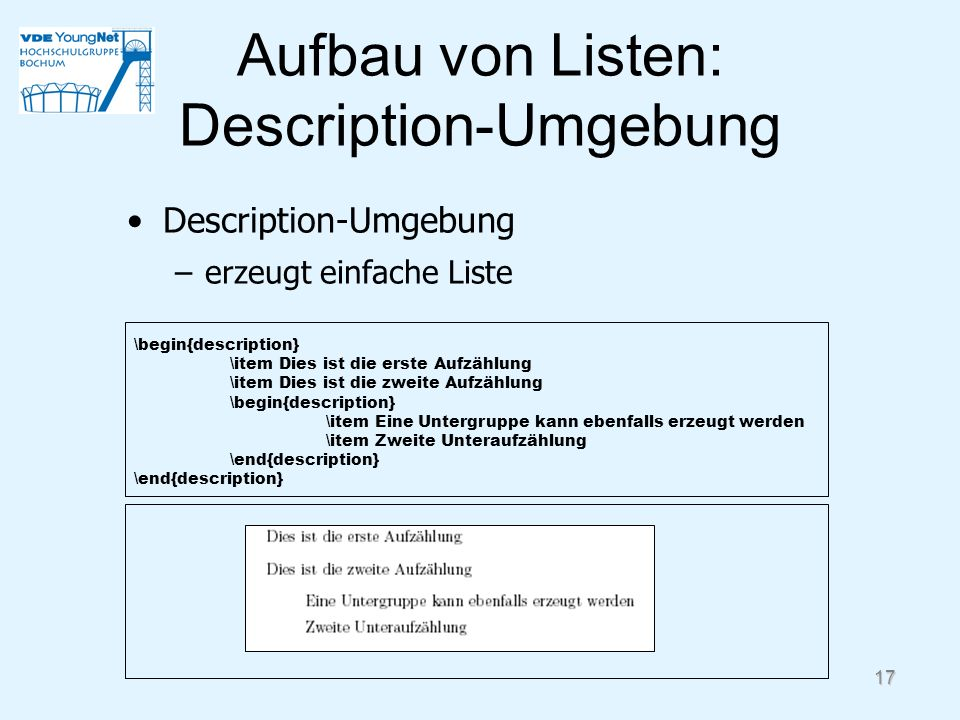 17 Aufbau von Listen: Description-Umgebung Description-Umgebung –erzeugt einfache Liste \begin{description} \item Dies ist die erste Aufzählung \item