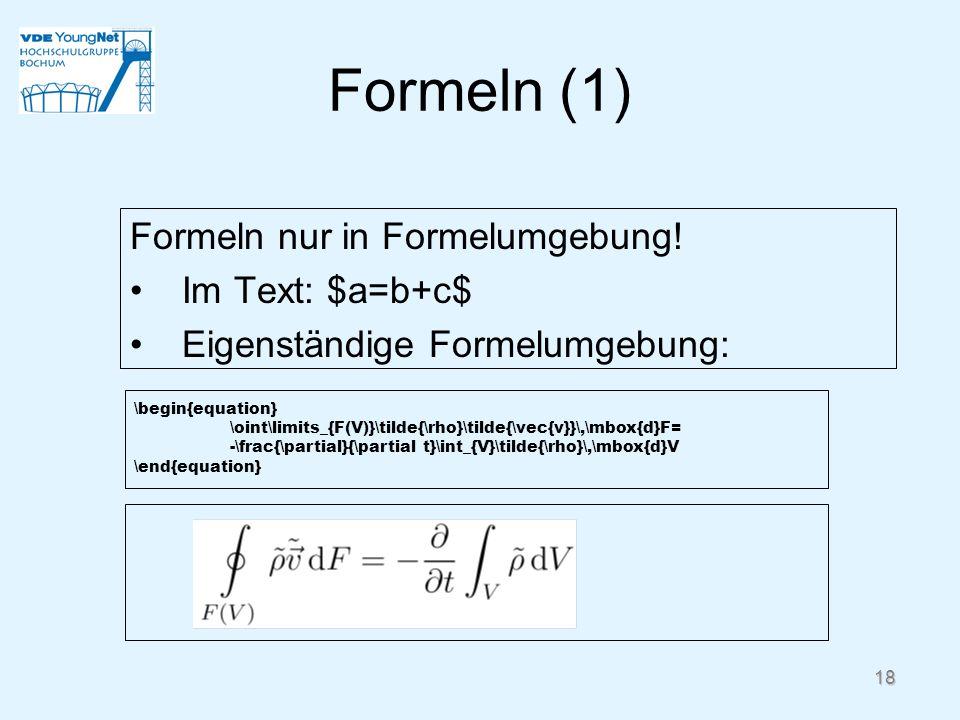 Formeln (1) Formeln nur in Formelumgebung! Im Text: $a=b+c$ Eigenständige Formelumgebung: \begin{equation} \oint\limits_{F(V)}\tilde{\rho}\tilde{\vec{