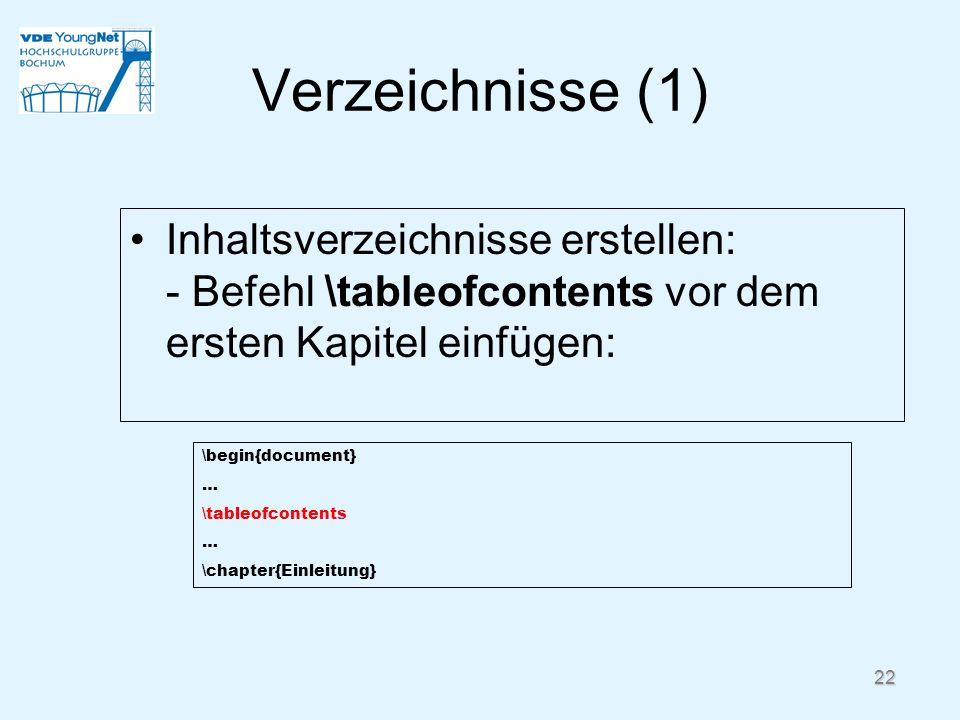 22 Verzeichnisse (1) Inhaltsverzeichnisse erstellen: - Befehl \tableofcontents vor dem ersten Kapitel einfügen: \begin{document} … \tableofcontents …