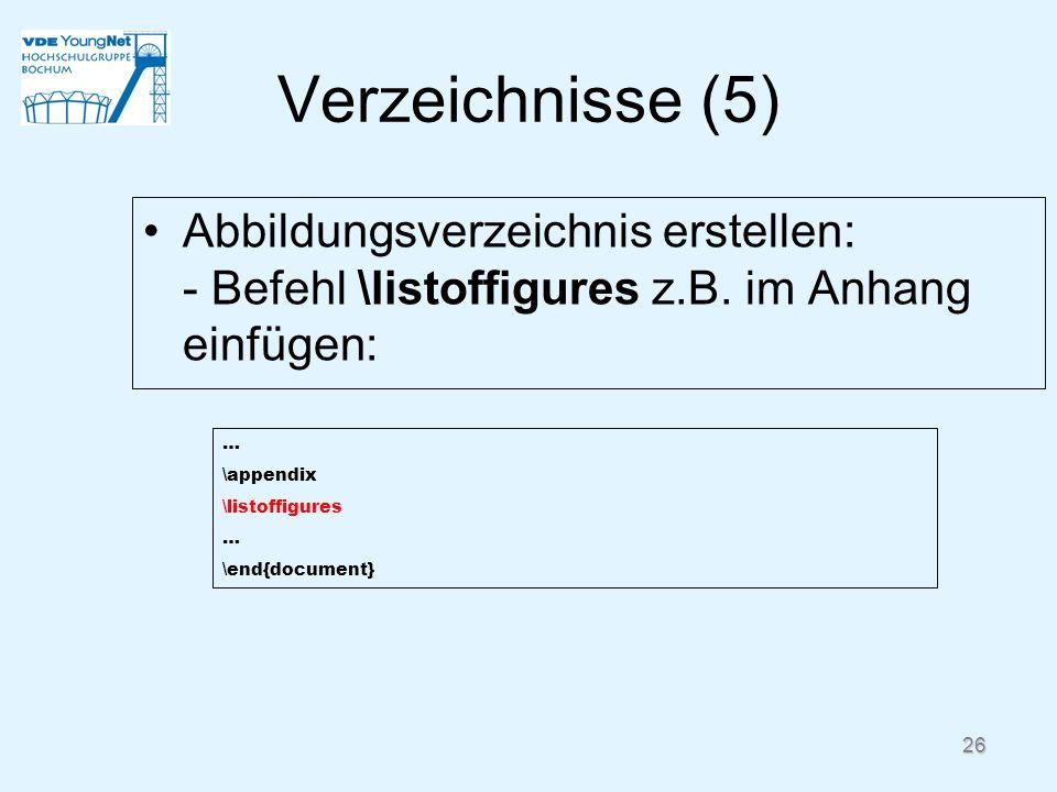 26 Verzeichnisse (5) Abbildungsverzeichnis erstellen: - Befehl \listoffigures z.B. im Anhang einfügen: … \appendix \listoffigures … \end{document}