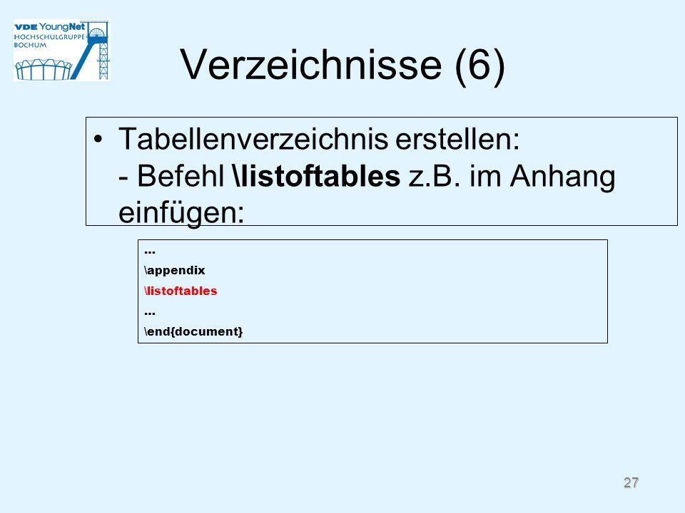 27 Verzeichnisse (6) Tabellenverzeichnis erstellen: - Befehl \listoftables z.B. im Anhang einfügen: … \appendix \listoftables … \end{document}