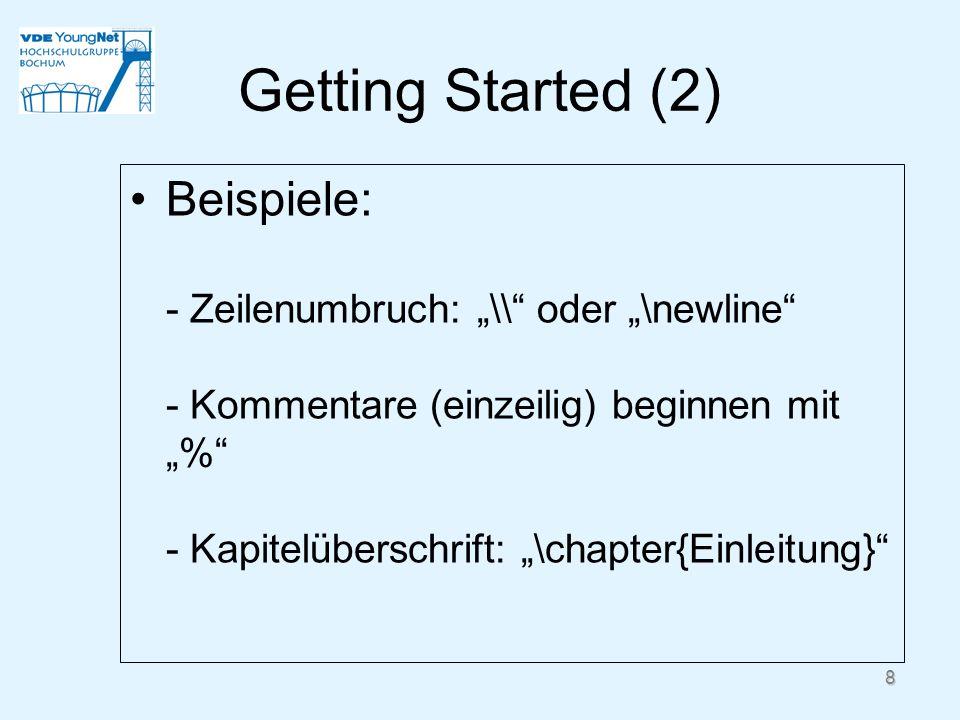 8 Getting Started (2) Beispiele: - Zeilenumbruch: \\ oder \newline - Kommentare (einzeilig) beginnen mit % - Kapitelüberschrift: \chapter{Einleitung}
