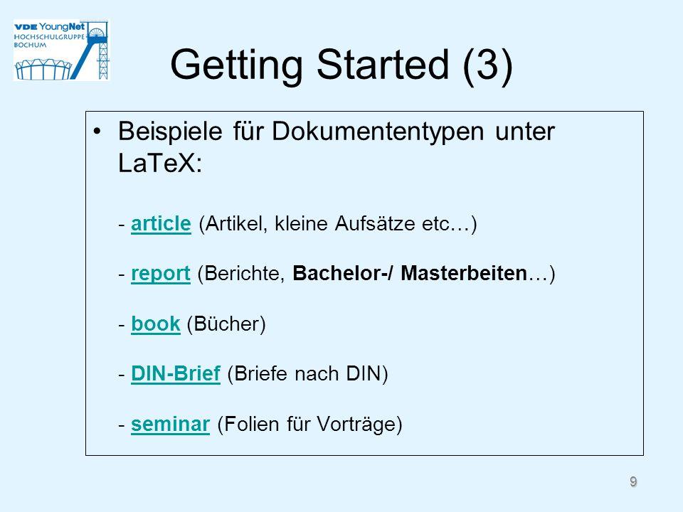 9 Getting Started (3) Beispiele für Dokumententypen unter LaTeX: - article (Artikel, kleine Aufsätze etc…) - report (Berichte, Bachelor-/ Masterbeiten