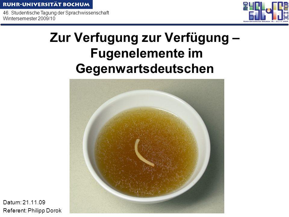 46. Studentische Tagung der Sprachwissenschaft Wintersemester 2009/10 Zur Verfugung zur Verfügung – Fugenelemente im Gegenwartsdeutschen Datum: 21.11.