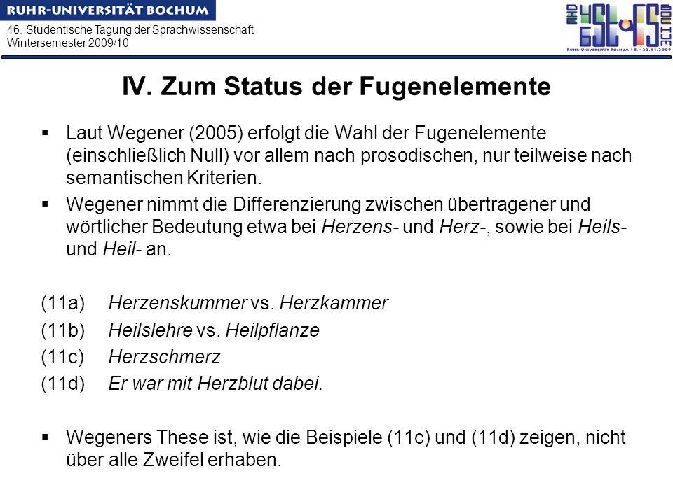 46. Studentische Tagung der Sprachwissenschaft Wintersemester 2009/10 IV. Zum Status der Fugenelemente Laut Wegener (2005) erfolgt die Wahl der Fugene