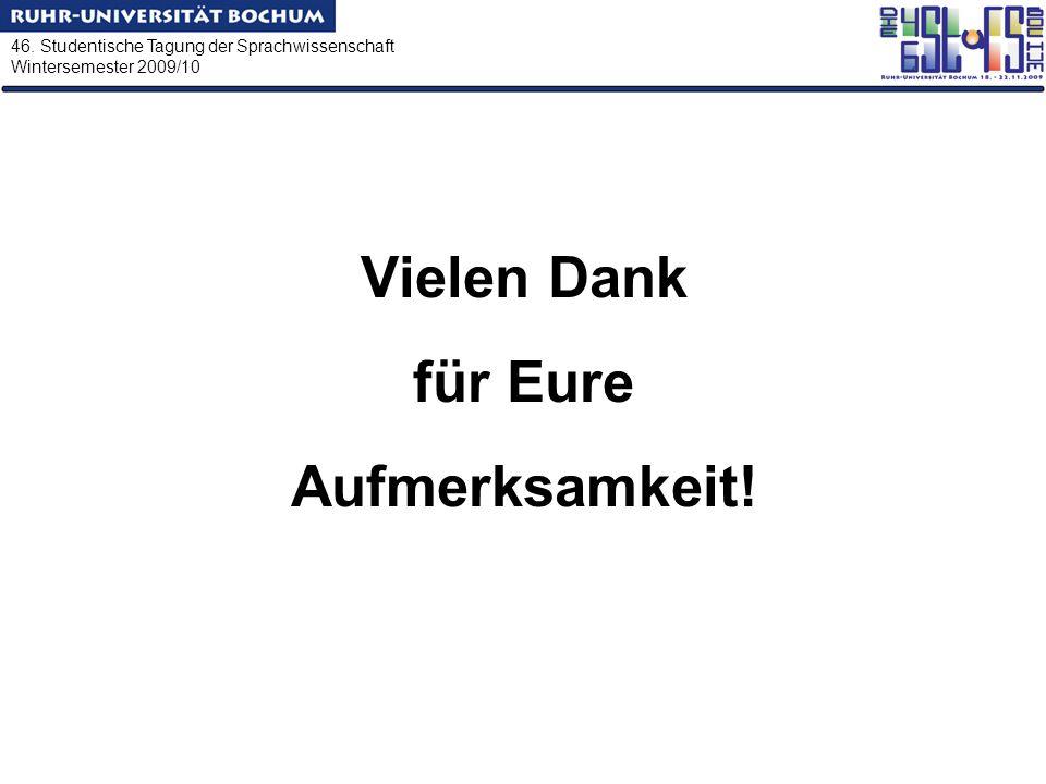 46. Studentische Tagung der Sprachwissenschaft Wintersemester 2009/10 Vielen Dank für Eure Aufmerksamkeit!