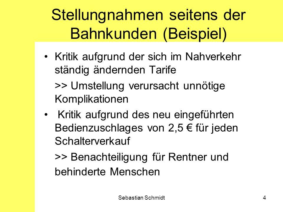 Sebastian Schmidt4 Stellungnahmen seitens der Bahnkunden (Beispiel) Kritik aufgrund der sich im Nahverkehr ständig ändernden Tarife >> Umstellung veru