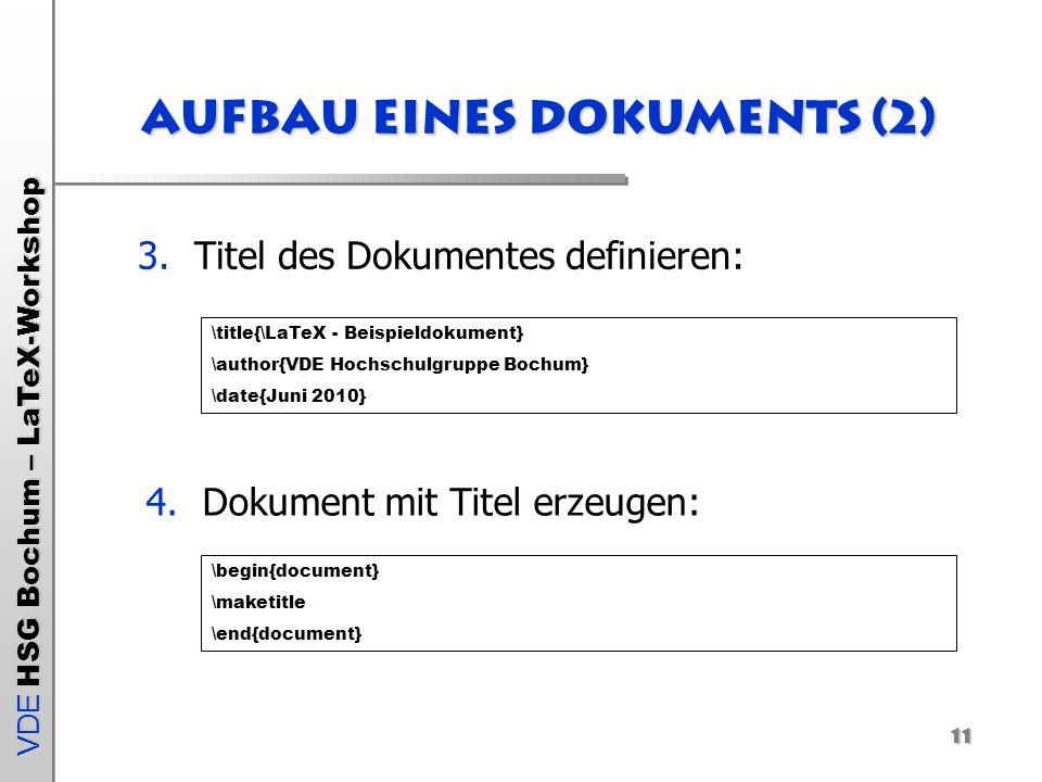 VDE HSG Bochum – LaTeX-Workshop 11 Aufbau eines Dokuments (2) 3.Titel des Dokumentes definieren: \title{\LaTeX - Beispieldokument} \author{VDE Hochsch