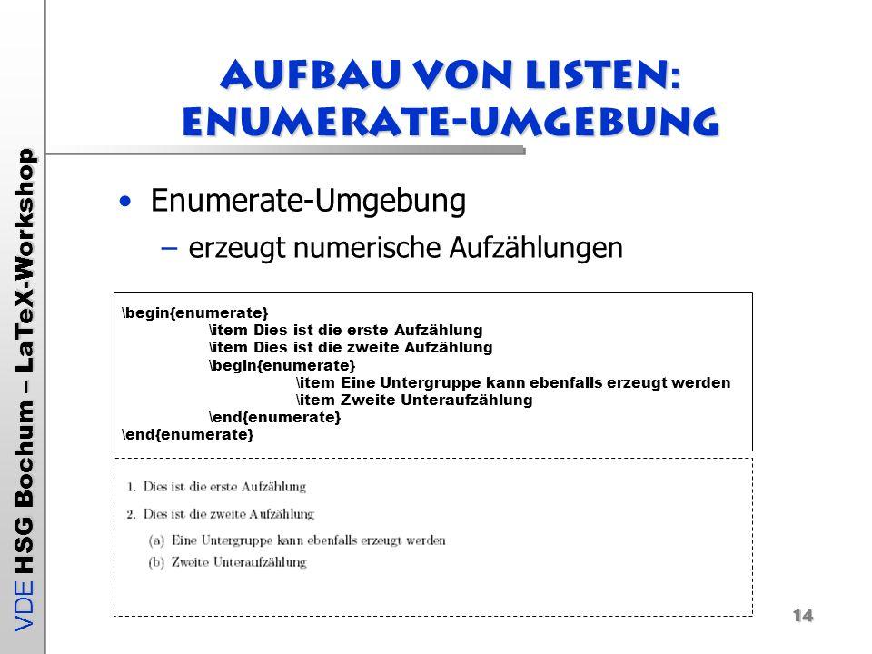 VDE HSG Bochum – LaTeX-Workshop 14 Aufbau von Listen: enumerate-Umgebung Enumerate-Umgebung –erzeugt numerische Aufzählungen \begin{enumerate} \item D