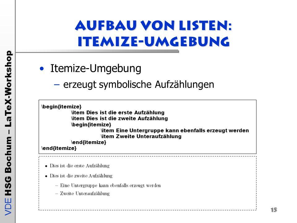 VDE HSG Bochum – LaTeX-Workshop 15 Aufbau von Listen: Itemize-Umgebung Itemize-Umgebung –erzeugt symbolische Aufzählungen \begin{itemize} \item Dies i