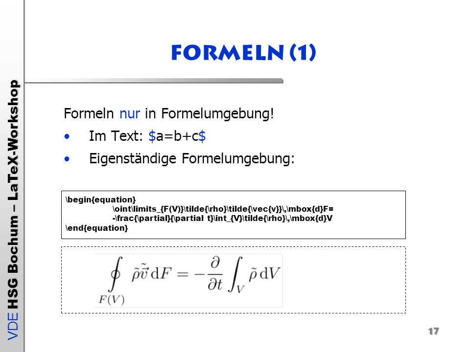 VDE HSG Bochum – LaTeX-Workshop Formeln (1) Formeln nur in Formelumgebung! Im Text: $a=b+c$ Eigenständige Formelumgebung: \begin{equation} \oint\limit