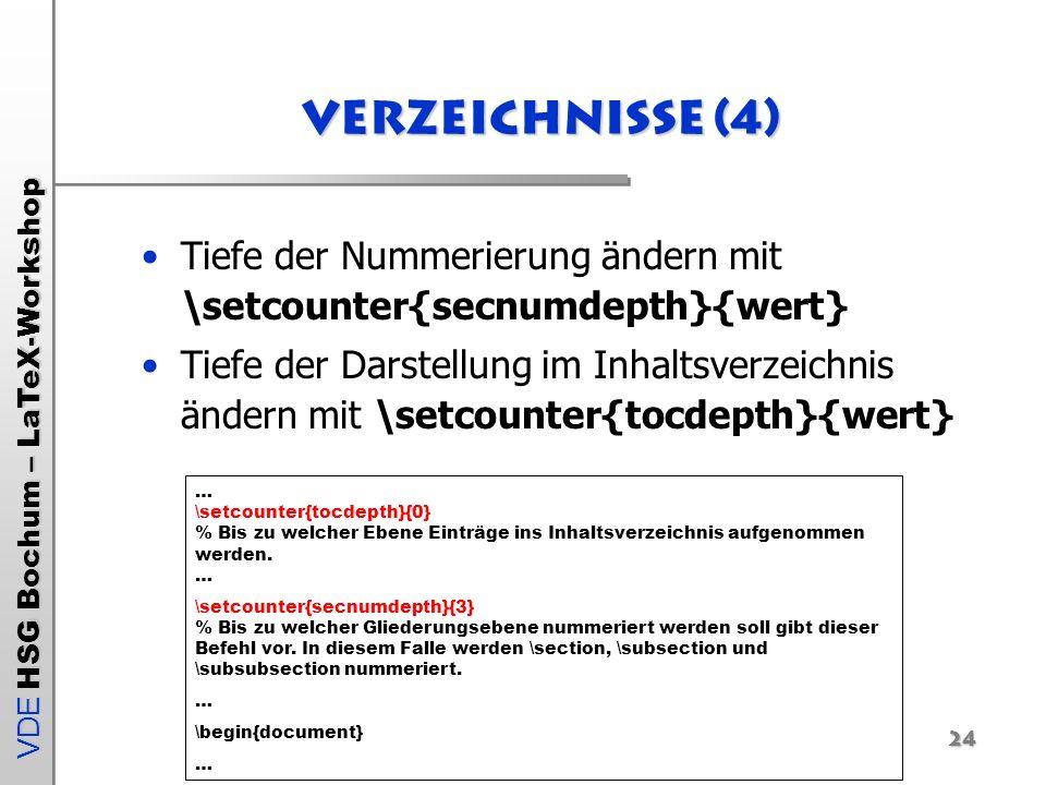 VDE HSG Bochum – LaTeX-Workshop 24 Verzeichnisse (4) Tiefe der Nummerierung ändern mit \setcounter{secnumdepth}{wert} Tiefe der Darstellung im Inhalts